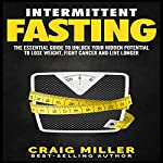 Intermittent Fasting: The Essential Guide to Unlock Your Hidden Potential to Lose Weight, Fight Cancer and Live Longer | Craig Miller