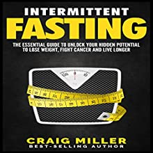 Intermittent Fasting: The Essential Guide to Unlock Your Hidden Potential to Lose Weight, Fight Cancer and Live Longer Audiobook by Craig Miller Narrated by Doug Greene