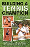 Building A Tennis Champion 30 Things Every Tennis Player, Coach and Parent Must Know