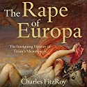 The Rape of Europa: The Intriguing History of Titian's Masterpiece (       UNABRIDGED) by Charles FitzRoy Narrated by Jeremy Clyde