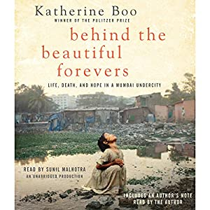 Behind the Beautiful Forevers: Life, Death, and Hope in a Mumbai Undercity | [Katherine Boo]