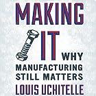 Making It: Why Manufacturing Still Matters Hörbuch von Louis Uchitelle Gesprochen von: Alex Hyde-White