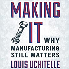 Making It: Why Manufacturing Still Matters Audiobook by Louis Uchitelle Narrated by Alex Hyde-White