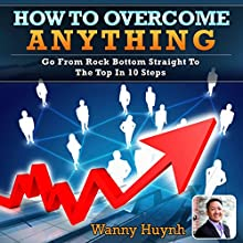 How To Overcome Anything: Go From Rock Bottom Straight To The Top In 10 Steps (       UNABRIDGED) by Wanny Huynh Narrated by Millian Quinteros