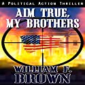 Aim True, My Brothers: A Political Action Thriller (       UNABRIDGED) by William Brown Narrated by Eddie Frierson