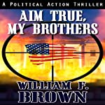 Aim True, My Brothers: A Political Action Thriller | William Brown