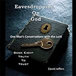 Truth to Trust: Eavesdropping on God: One Man's Conversations With the Lord Book Eight |  David Jeffers