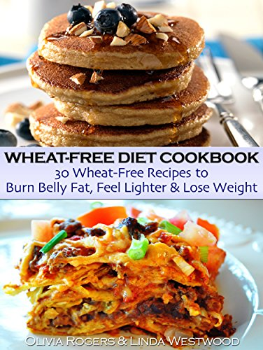 Wheat-Free Diet Cookbook: 30 Wheat-Free Recipes to Burn Belly Fat, Feel Lighter & Lose Weight by Olivia Rogers, Linda Westwood