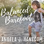 Balanced and Barefoot: How Unrestricted Outdoor Play Makes for Strong, Confident, and Capable Children | Angela J. Hanscom