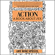 Action: A Book About Sex Audiobook by Amy Rose Spiegel Narrated by Amy Rose Spiegel