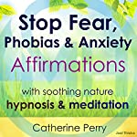 Stop Fear, Phobias & Anxiety Affirmations: With Soothing Nature Hypnosis & Meditation | Joel Thielke,Catherine Perry