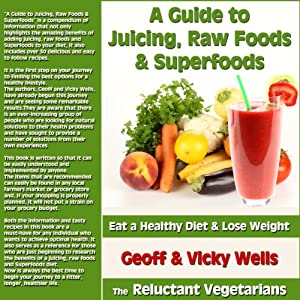 A Guide to Juicing, Raw Foods & Superfoods: Eat a Healthy Diet & Lose Weight - The Reluctant Vegetarians | [Geoff Wells, Vicky Wells]