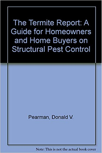 The Termite Report: A Guide for Homeowners and Home Buyers on Structural Pest Control