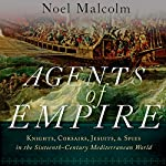 Agents of Empire: Knights, Corsairs, Jesuits and Spies in the Sixteenth-Century Mediterranean World | Noel Malcolm