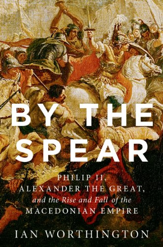 Ian Worthington - By the Spear: Philip II, Alexander the Great, and the Rise and Fall of the Macedonian Empire