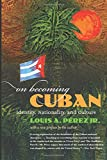 With this masterful work, Louis A. Perez Jr. transforms the way we view Cuba and its relationship with the United States. On Becoming Cuban is a sweeping cultural history of the sustained encounter between the peoples of the two countries and...