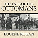 The Fall of the Ottomans: The Great War in the Middle East | Eugene Rogan
