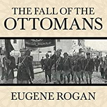 The Fall of the Ottomans: The Great War in the Middle East (       UNABRIDGED) by Eugene Rogan Narrated by Derek Perkins