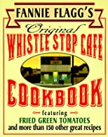 Fannie Flagg&#39;s Original Whistle Stop Cafe Cookbook: Featuring : Fried Green Tomatoes, Southern Barbecue, Banana Split Cake, and Many Other Great Recipes