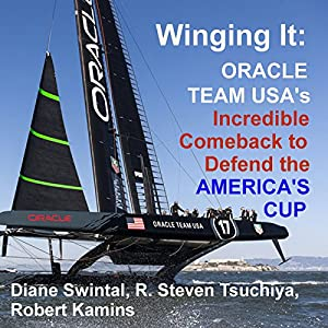 Winging It: ORACLE TEAM USA's Incredible Comeback to Defend the America's Cup | [Diane Swintal, R. Steven Tsuchiya, Robert Kamins]