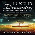 Lucid Dreaming for Beginners: The Ultimate Guide for Proven Plain & Simple Lucid Dreaming Techniques | Dagny Walters