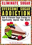 img - for Eliminate Sugar and Overcome Sugar Addiction: How to Eliminate Sugar Cravings to Significantly Improve Your Health book / textbook / text book