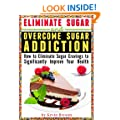Eliminate Sugar and Overcome Sugar Addiction: How to Eliminate Sugar Cravings to Significantly Improve Your Health