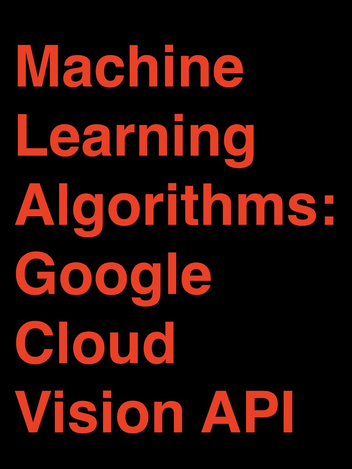 Machine Learning Algorithms: Google Cloud Vision API