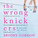 The Wrong Knickers: A Decade of Chaos Audiobook by Bryony Gordon Narrated by Sophie Bleasdale