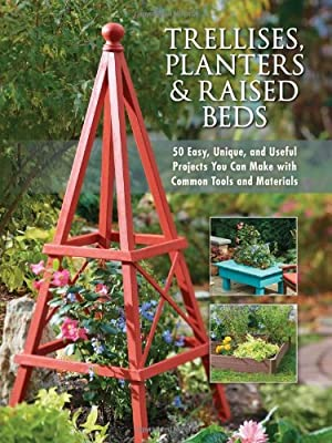 Trellises, Planters & Raised Beds: 50 Easy, Unique, and Useful Projects You Can Make with Common Tools and Materials from Cool Springs Press