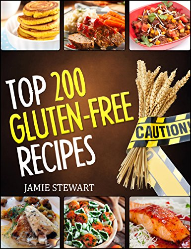 Gluten-Free - Top 200 Gluten Free Recipes Cookbook (whole 30 diet, grain free, gluten-free cookbook, gluten free for breakfast, lunch, dinner, desserts and snacks) by Jamie Stewart