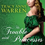 The Trouble with Princesses: Princess Brides Series, Book 3 (       UNABRIDGED) by Tracy Anne Warren Narrated by Justine Eyre