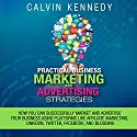 Practical Business Marketing and Advertising Strategies: How You Can Successfully Market and Advertise Your Business Using Platforms Like Affiliate Marketing, LinkedIn, Twitter, Facebook, and Blogging Audiobook by Calvin Kennedy Narrated by Kelly Rhodes