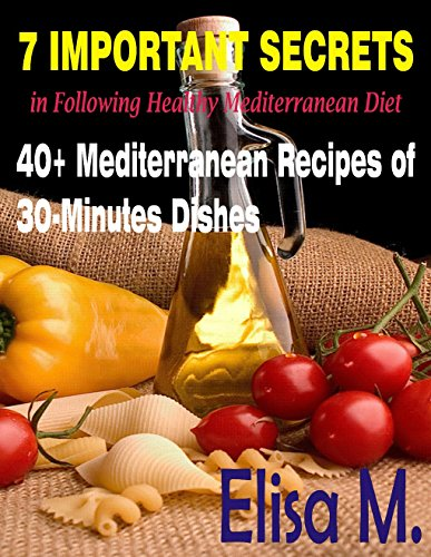 The Mediterranean Diet: 7 Important Secrets in Following Healthy Mediterranean Diet and 40+ Mediterranean Recipes of 30-Minutes Dishes by Elisa M.