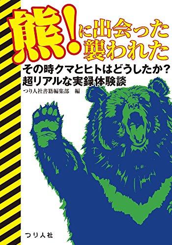 『熊!に出会った 襲われた』その時クマとヒトはどうしたか? 超リアルな実録体験談