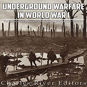 Underground Warfare in World War I: The History and Legacy of the Fighting Beneath and Between the Trenches Hörbuch von  Charles River Editors Gesprochen von: Bill Hare