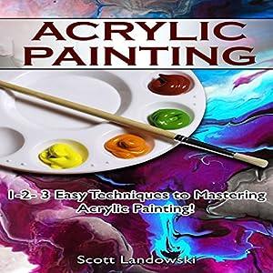 Acrylic Painting: 1-2-3 Easy Techniques to Mastering Acrylic Painting! Hörbuch von Scott Landowski Gesprochen von: Millian Quinteros