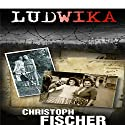 Ludwika: A Polish Woman's Struggle to Survive in Nazi Germany Audiobook by Christoph Fischer Narrated by Tessa Petersen