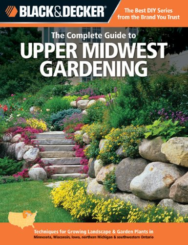 The Complete Guide to Upper Midwest Gardening: Techniques for Flowers, Shrubs, Trees, Vegetables & Fruits in Minnesota, Wisconsin, Iowa, Northern Michigan & Southern Ontario (Black & Decker)