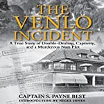 The Venlo Incident: A True Story of Double-Dealing, Captivity, and a Murderous Nazi Pilot | S. Payne Best