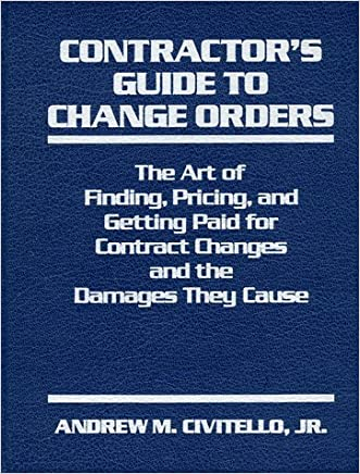 Contractor's Guide to Change Orders: The Art of Finding, Pricing, and Getting Paid for Contract Changes and the Damages They Cause