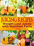 Juice Recipes: Juice Recipes for Weight Loss and Health. A Complete Weight Loss Juicing Recipe Book with Nutrition Facts and Juicer Tips (Lose Weight Naturally 3)