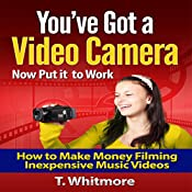 You've Got a Video Camera - Now Put It to Work: How to Make Money Filming Inexpensive Music Videos  | [T. Whitmore]