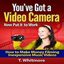 You've Got a Video Camera - Now Put It to Work: How to Make Money Filming Inexpensive Music Videos Audiobook by T. Whitmore Narrated by Dave Wright
