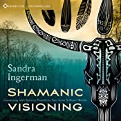 Shamanic Visioning: Connecting with Spirit to Transform Your Inner and Outer Worlds | [Sandra Ingerman]