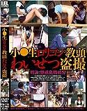 小○生ロリコン教頭わいせつ盗撮 [DVD]