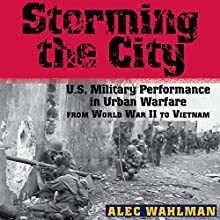 Storming the City: US Military Performance in Urban Warfare from World War II to Vietnam Audiobook by Alec Wahlman Narrated by Robert J. Eckrich