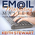 Email Marketing Mastery Made Easy for Marketers | Keith Stewart