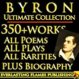 LORD BYRON COMPLETE WORKS ULTIMATE COLLECTION 350+ WORKS All Poetry, Poems, Plays, Rarities - Including Don Juan, Manfred, The Gauier PLUS BIOGRAPHY (English Edition)