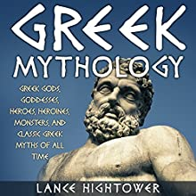 Greek Mythology: Greek Gods, Goddesses, Heroes, Heroines, Monsters, and Classic Greek Myths of All Time Audiobook by Lance Hightower Narrated by Jim D Johnston